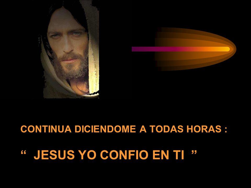 CONTINUA DICIENDOME A TODAS HORAS : JESUS YO CONFIO EN TI