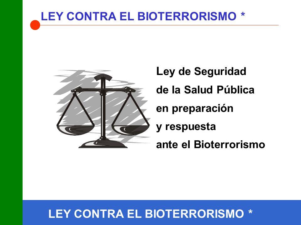 LEY CONTRA EL BIOTERRORISMO * L ey de Seguridad de la Salud Pública en preparación y respuesta ante el Bioterrorismo LEY CONTRA EL BIOTERRORISMO *