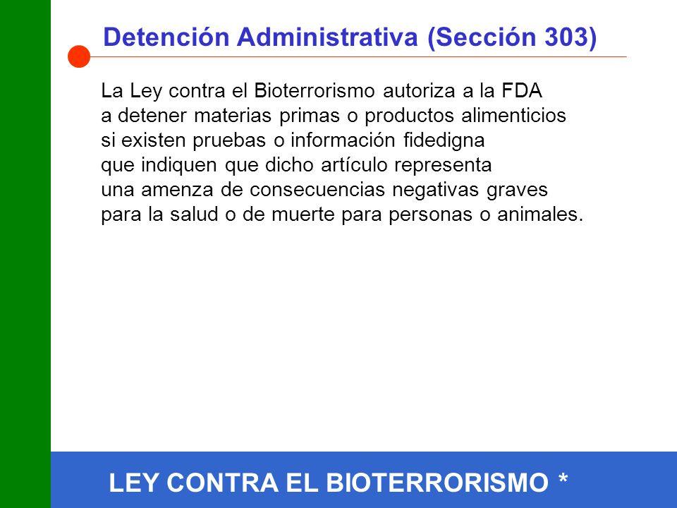 Detención Administrativa (Sección 303) La Ley contra el Bioterrorismo autoriza a la FDA a detener materias primas o productos alimenticios si existen pruebas o información fidedigna que indiquen que dicho artículo representa una amenza de consecuencias negativas graves para la salud o de muerte para personas o animales.