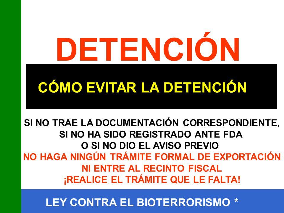 CÓMO EVITAR LA DETENCIÓN DETENCIÓN SI NO TRAE LA DOCUMENTACIÓN CORRESPONDIENTE, SI NO HA SIDO REGISTRADO ANTE FDA O SI NO DIO EL AVISO PREVIO NO HAGA NINGÚN TRÁMITE FORMAL DE EXPORTACIÓN NI ENTRE AL RECINTO FISCAL ¡REALICE EL TRÁMITE QUE LE FALTA!