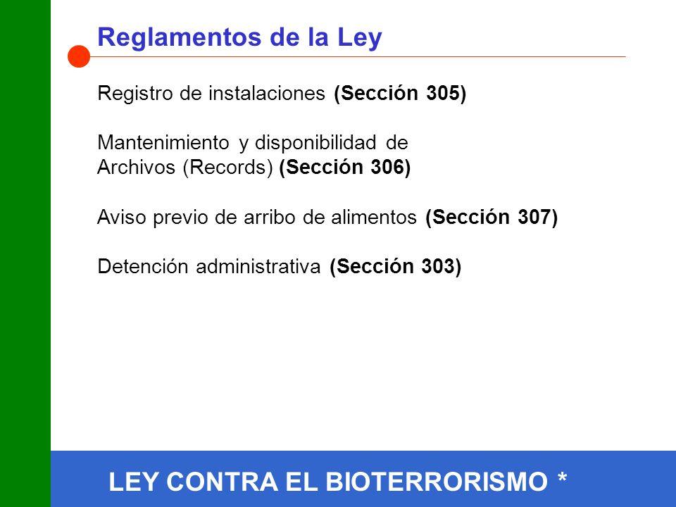 Registro de instalaciones (Sección 305) Mantenimiento y disponibilidad de Archivos (Records) (Sección 306) Aviso previo de arribo de alimentos (Sección 307) Detención administrativa (Sección 303) Reglamentos de la Ley LEY CONTRA EL BIOTERRORISMO *
