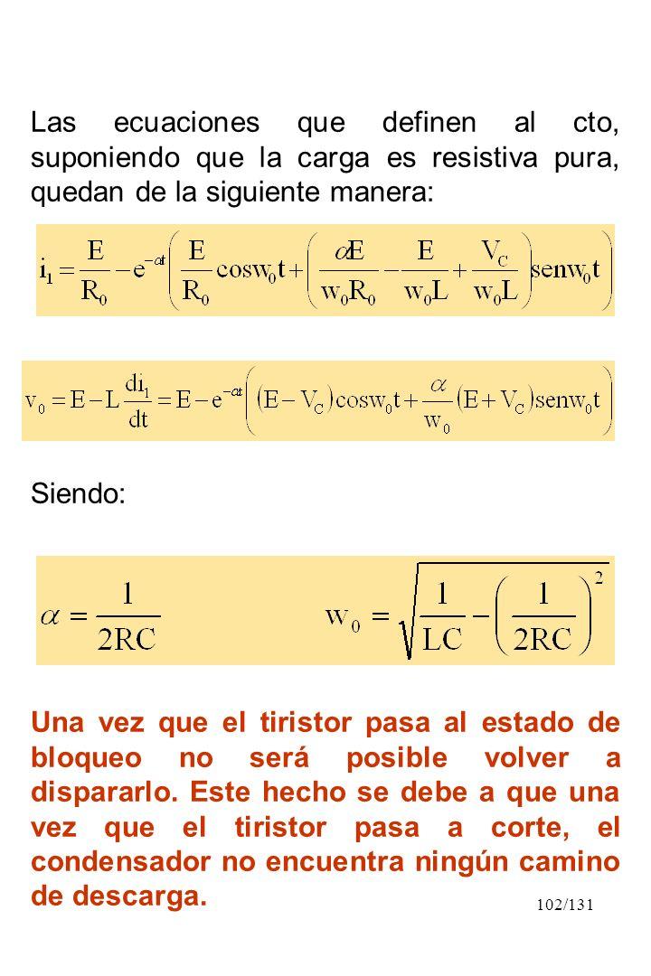 102/131 Las ecuaciones que definen al cto, suponiendo que la carga es resistiva pura, quedan de la siguiente manera: Siendo: Una vez que el tiristor p