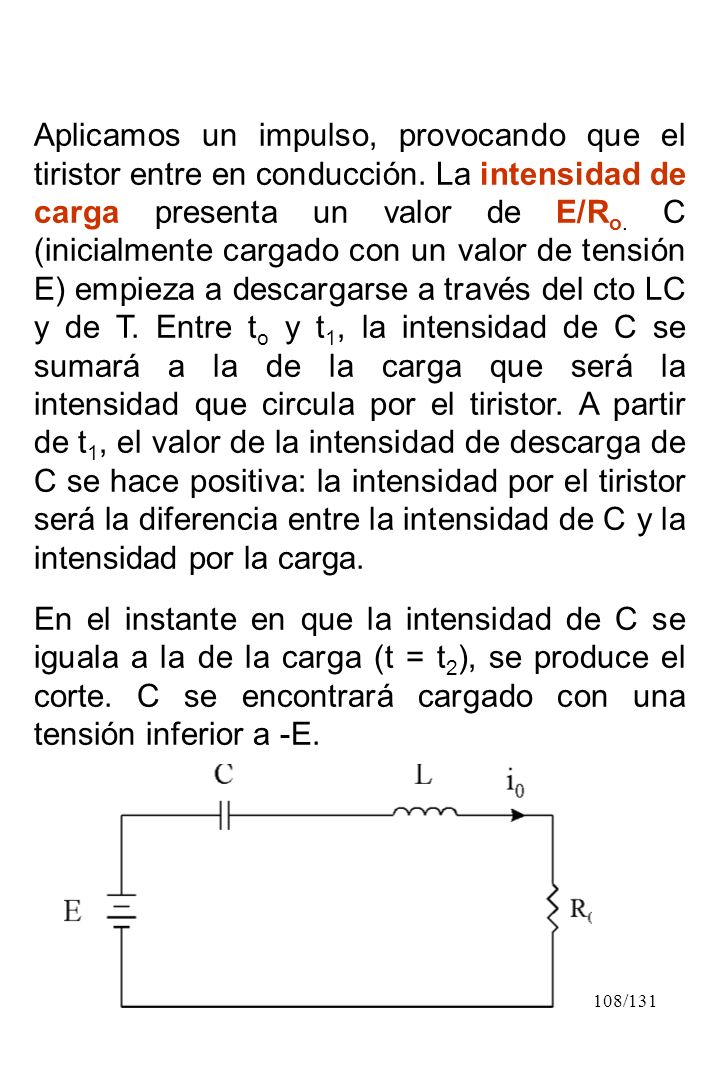 108/131 Aplicamos un impulso, provocando que el tiristor entre en conducción. La intensidad de carga presenta un valor de E/R o. C (inicialmente carga