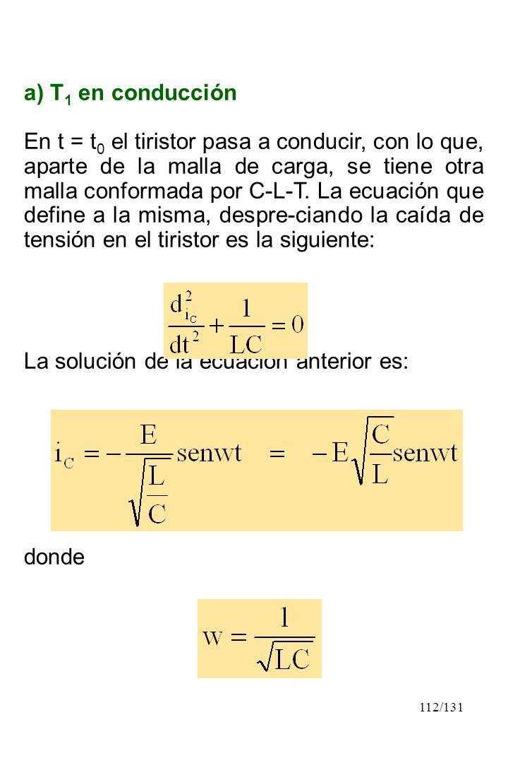 112/131 a) T 1 en conducción En t = t 0 el tiristor pasa a conducir, con lo que, aparte de la malla de carga, se tiene otra malla conformada por C-L-T
