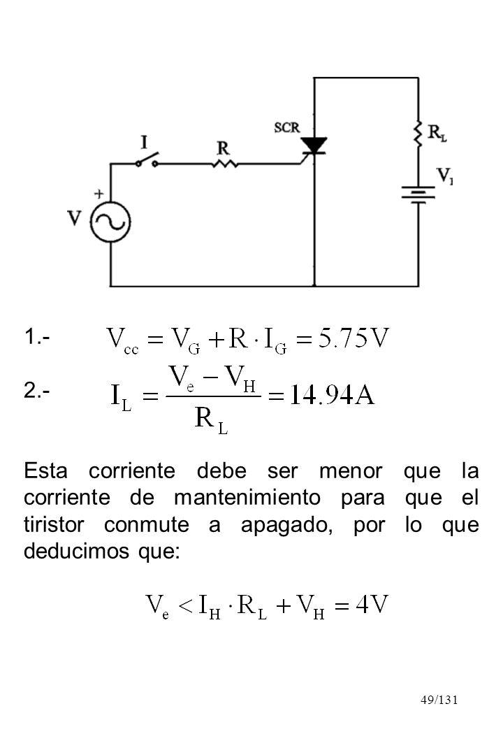 49/131 1.- 2.- Esta corriente debe ser menor que la corriente de mantenimiento para que el tiristor conmute a apagado, por lo que deducimos que: