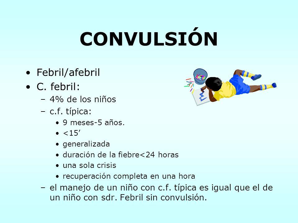 CONVULSIÓN Febril/afebril C. febril: –4% de los niños –c.f. típica: 9 meses-5 años. <15 generalizada duración de la fiebre<24 horas una sola crisis re