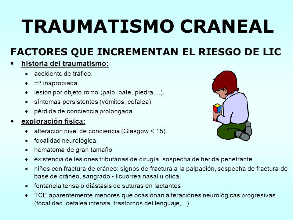 TRAUMATISMO CRANEAL FACTORES QUE INCREMENTAN EL RIESGO DE LIC historia del traumatismo: accidente de tráfico. Hª inapropiada. lesión por objeto romo (