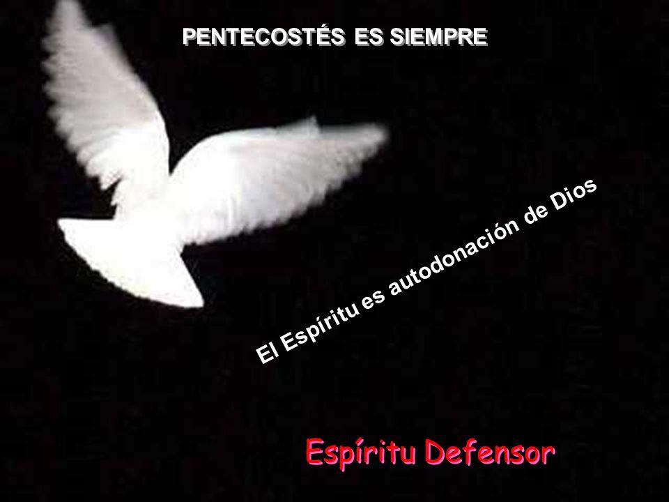 PENTECOSTÉS ES SIEMPRE E l E s p í r i t u e s a u t o d o n a c i ó n d e D i o s Espíritu Defensor