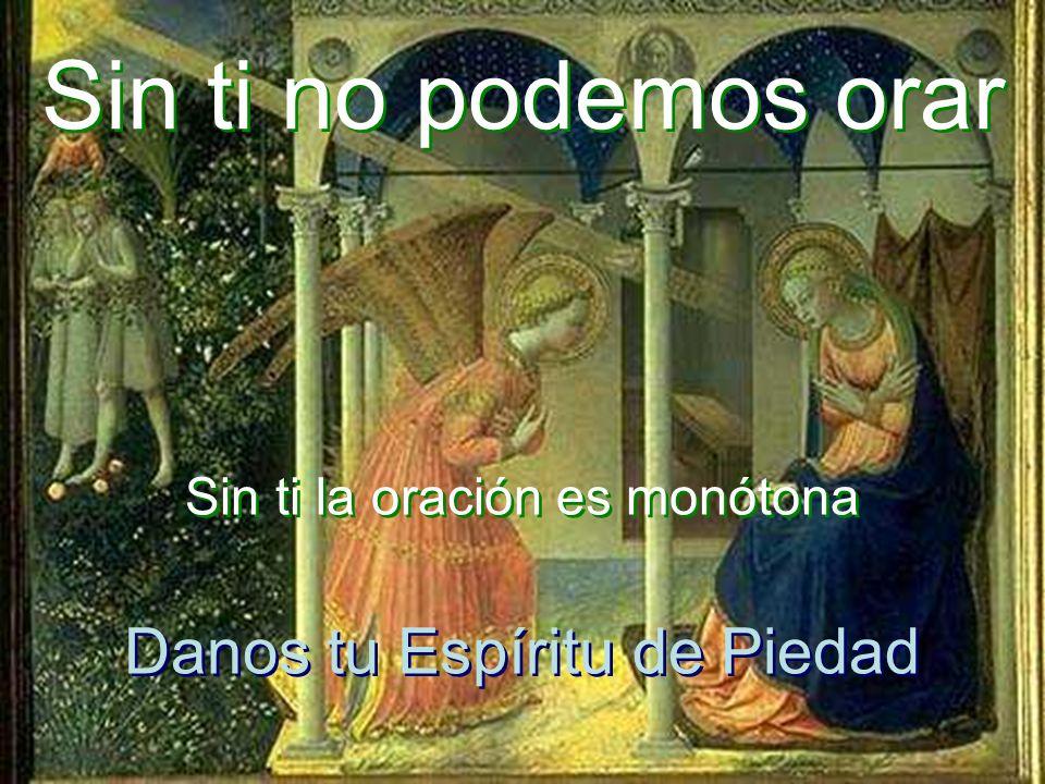 Sin ti la oración es monótona Sin ti la oración es monótona Sin ti no podemos orar Sin ti no podemos orar Danos tu Espíritu de Piedad Danos tu Espíritu de Piedad