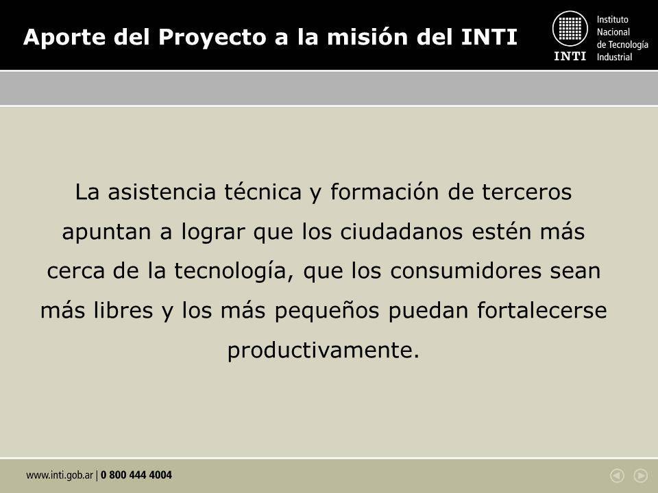 Aporte del Proyecto a la misión del INTI La asistencia técnica y formación de terceros apuntan a lograr que los ciudadanos estén más cerca de la tecnología, que los consumidores sean más libres y los más pequeños puedan fortalecerse productivamente.