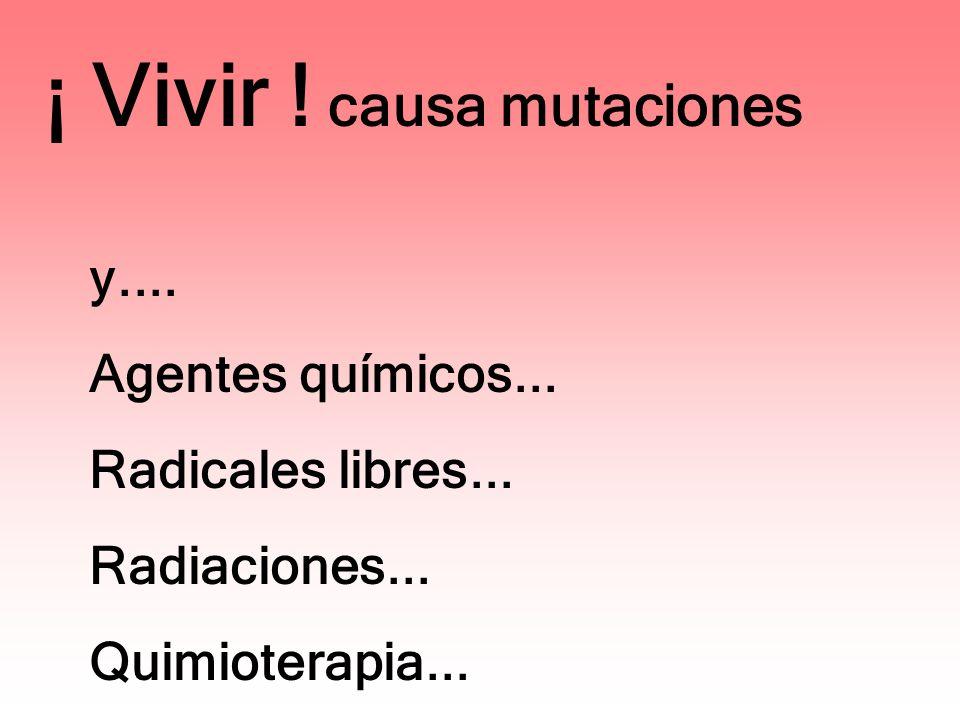 ¡ Vivir ! causa mutaciones y.... Agentes químicos... Radicales libres... Radiaciones... Quimioterapia...