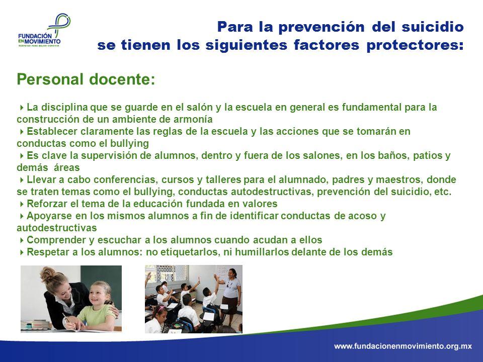 Para la prevención del suicidio se tienen los siguientes factores protectores: Personal docente: La disciplina que se guarde en el salón y la escuela