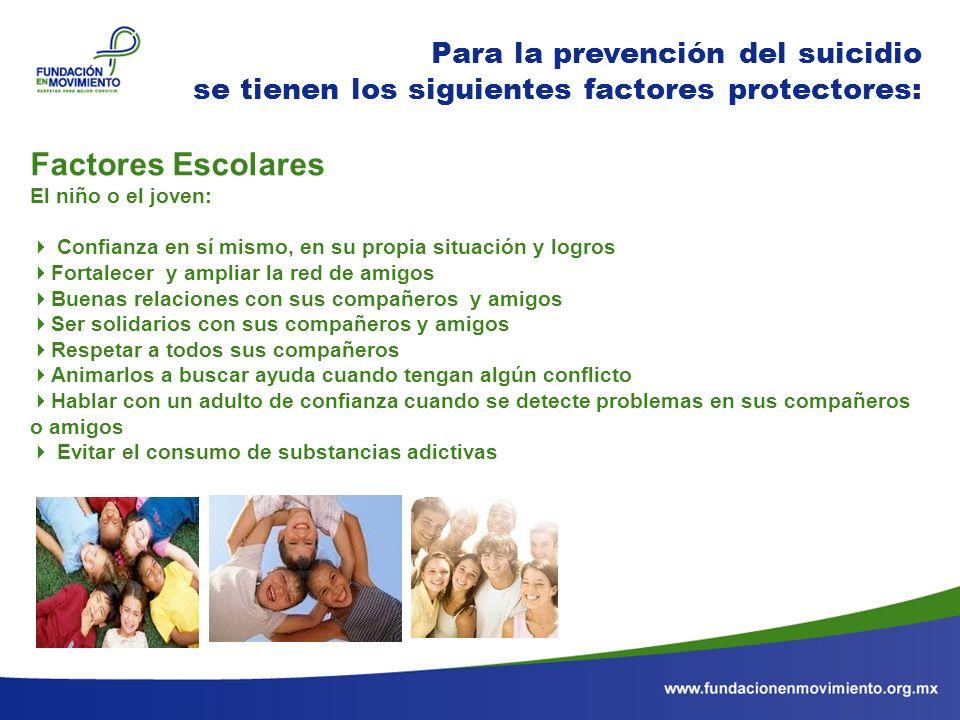 Para la prevención del suicidio se tienen los siguientes factores protectores: Factores Escolares El niño o el joven: Confianza en sí mismo, en su pro