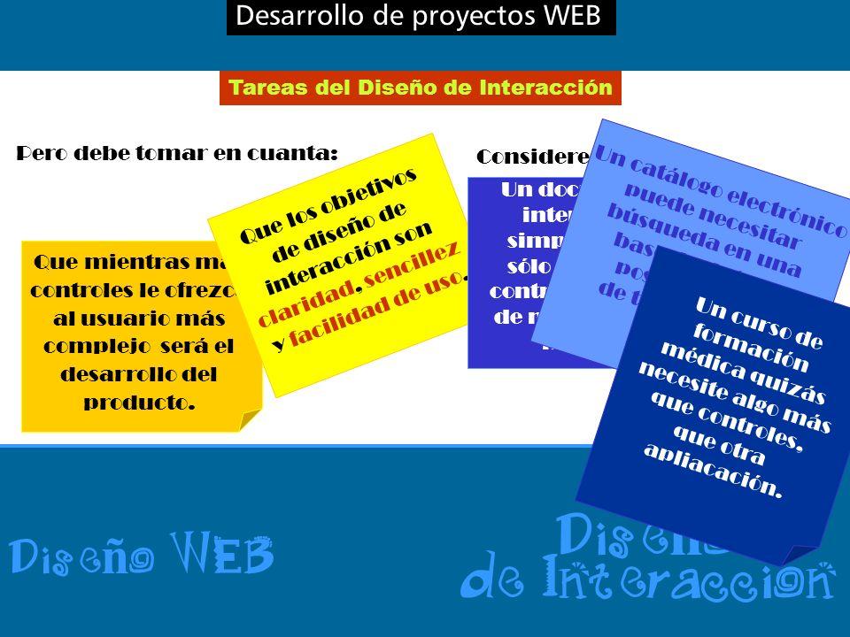 Desarrollo de proyectos WEB Dise ñ o WEB Dise ñ o de Interaccion Tareas del Diseño de Interacción Considere: Pero debe tomar en cuanta: Que mientras más controles le ofrezca al usuario más complejo será el desarrollo del producto.