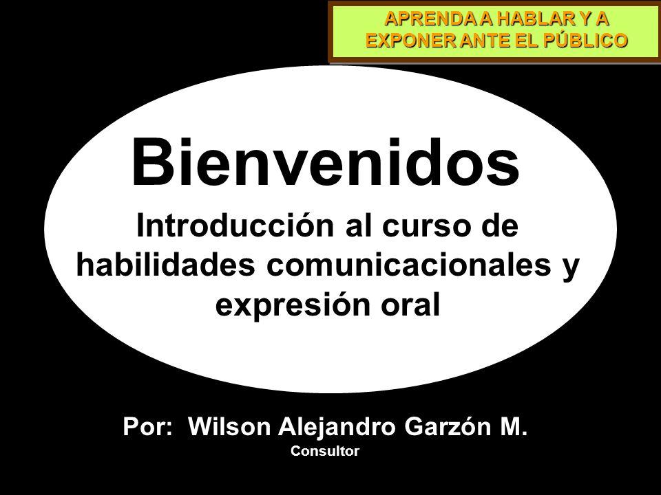 APRENDA A HABLAR Y A EXPONER ANTE EL PÚBLICO Bienvenidos Introducción al curso de habilidades comunicacionales y expresión oral Por: Wilson Alejandro Garzón M.