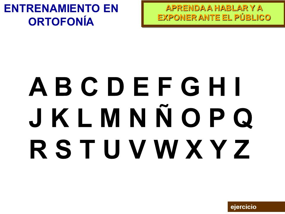 APRENDA A HABLAR Y A EXPONER ANTE EL PÚBLICO La exacta pronunciación de las letras contribuye a la claridad del mensaje. ENTRENAMIENTO EN ORTOFONÍA