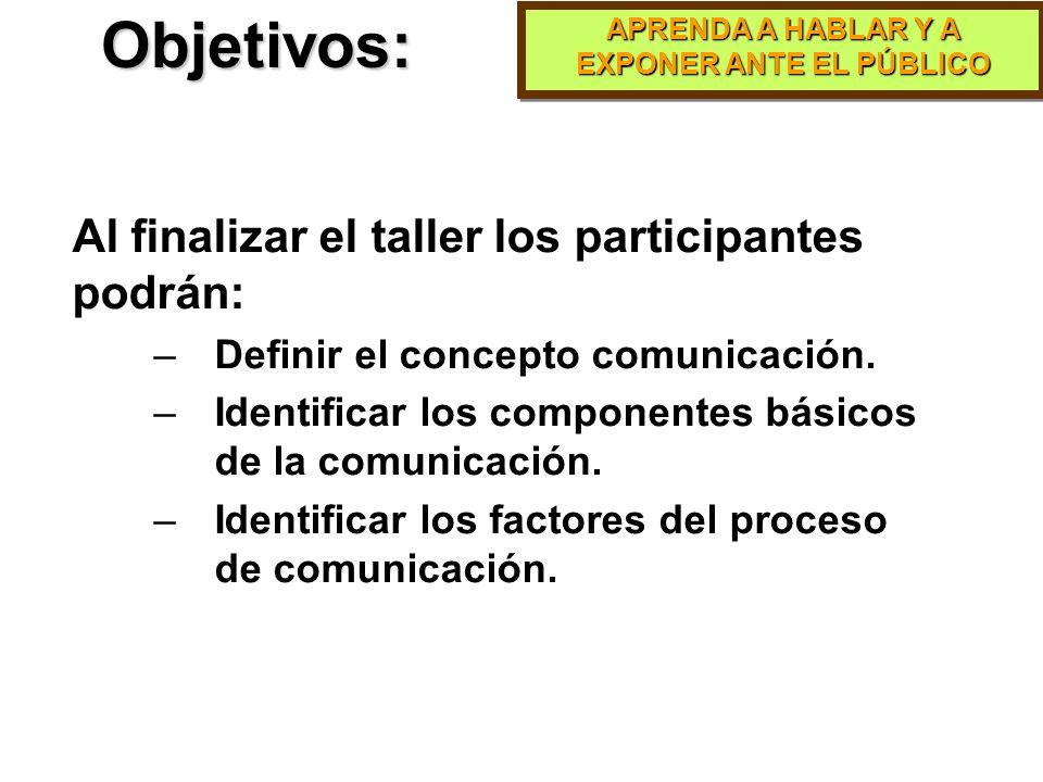 APRENDA A HABLAR Y A EXPONER ANTE EL PÚBLICO Objetivos: Al finalizar el taller los participantes podrán: –Definir el concepto comunicación.