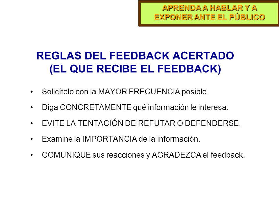 APRENDA A HABLAR Y A EXPONER ANTE EL PÚBLICO REGLAS DEL FEEDBACK ACERTADO (EL QUE DA EL FEEDBACK) Primero, dé la información POSITIVA. Sea específico.
