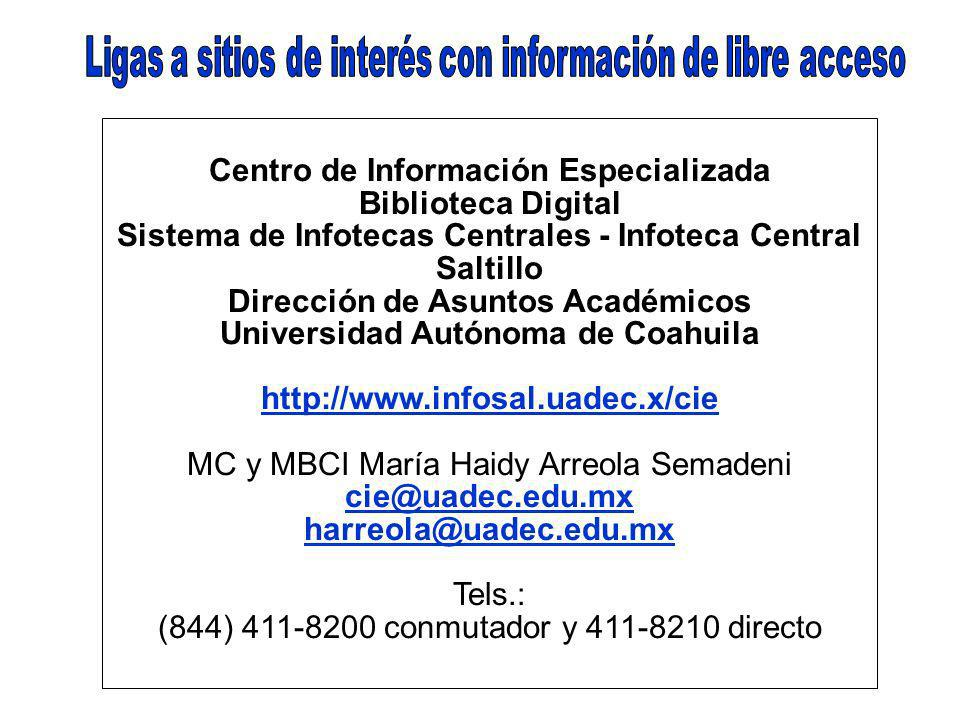Centro de Información Especializada Biblioteca Digital Sistema de Infotecas Centrales - Infoteca Central Saltillo Dirección de Asuntos Académicos Universidad Autónoma de Coahuila http://www.infosal.uadec.x/cie MC y MBCI María Haidy Arreola Semadeni cie@uadec.edu.mx harreola@uadec.edu.mx Tels.: (844) 411-8200 conmutador y 411-8210 directo