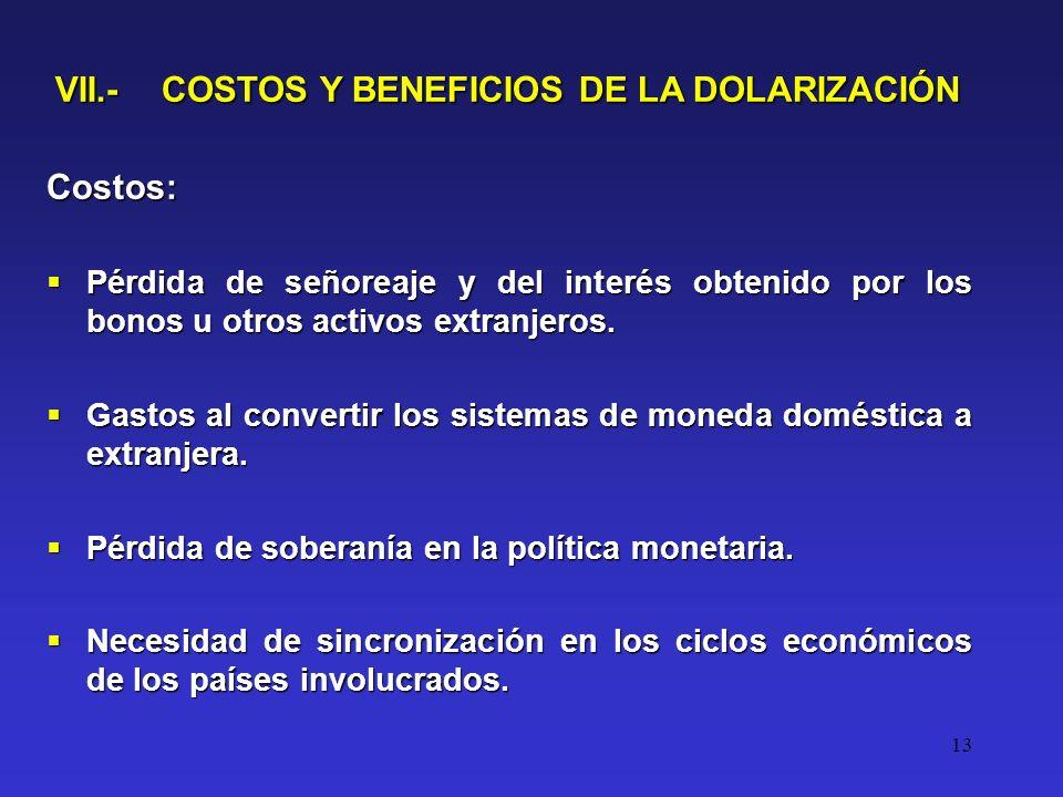 13 VII.- COSTOS Y BENEFICIOS DE LA DOLARIZACIÓN Costos: Pérdida de señoreaje y del interés obtenido por los bonos u otros activos extranjeros.