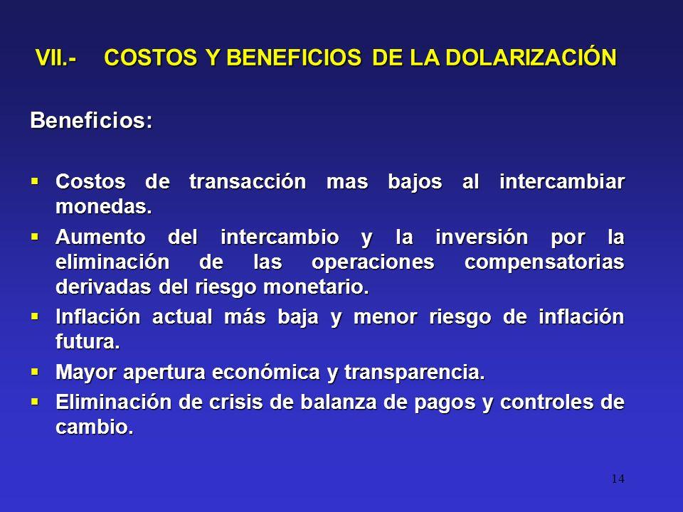 14 VII.- COSTOS Y BENEFICIOS DE LA DOLARIZACIÓN Beneficios: Costos de transacción mas bajos al intercambiar monedas.