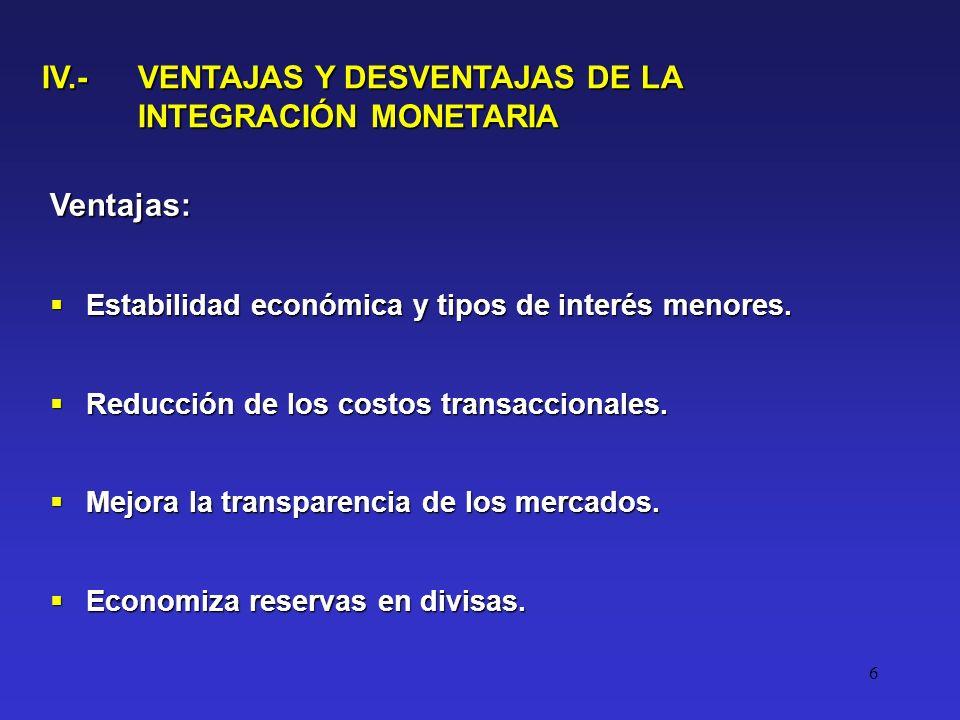 6 IV.- VENTAJAS Y DESVENTAJAS DE LA INTEGRACIÓN MONETARIA Ventajas: Estabilidad económica y tipos de interés menores.