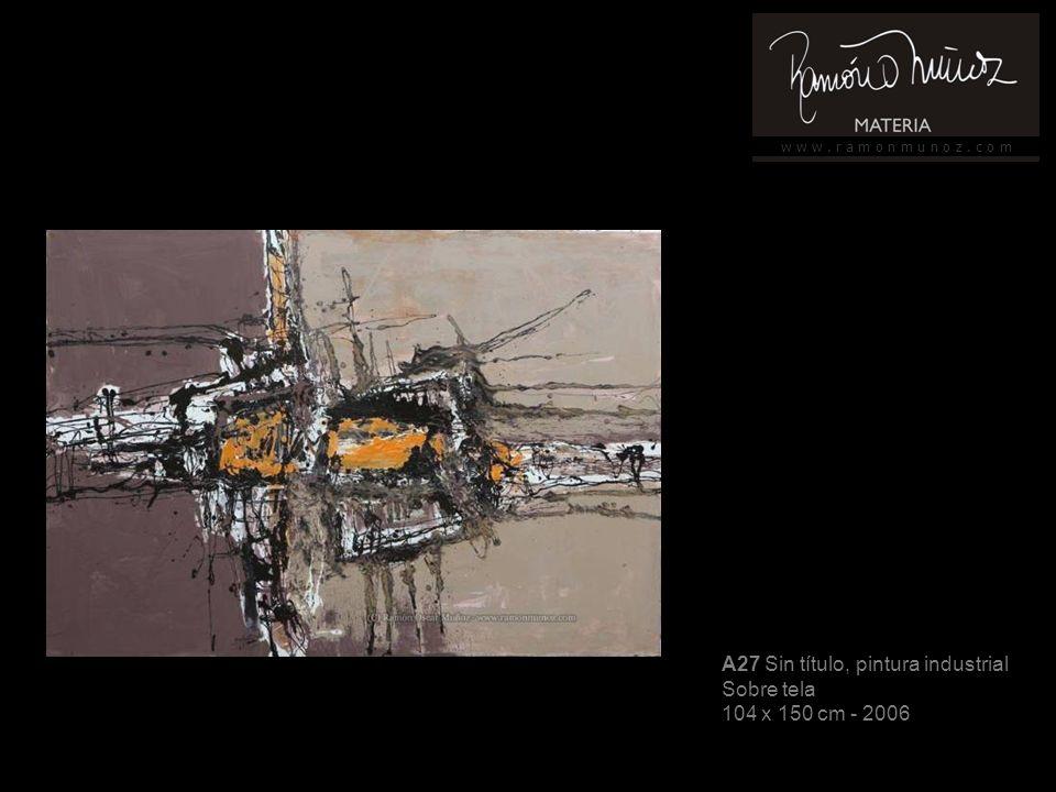 w w w. r a m o n m u n o z. c o m A27 Sin título, pintura industrial Sobre tela 104 x 150 cm - 2006