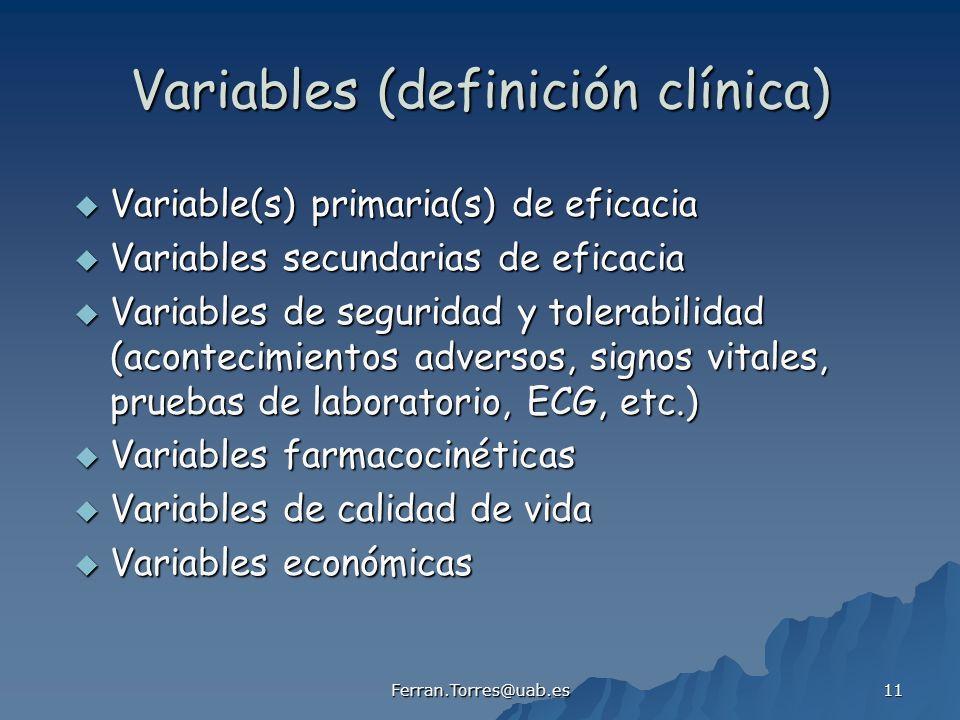 Ferran.Torres@uab.es 11 Variables (definición clínica) Variable(s) primaria(s) de eficacia Variable(s) primaria(s) de eficacia Variables secundarias de eficacia Variables secundarias de eficacia Variables de seguridad y tolerabilidad (acontecimientos adversos, signos vitales, pruebas de laboratorio, ECG, etc.) Variables de seguridad y tolerabilidad (acontecimientos adversos, signos vitales, pruebas de laboratorio, ECG, etc.) Variables farmacocinéticas Variables farmacocinéticas Variables de calidad de vida Variables de calidad de vida Variables económicas Variables económicas