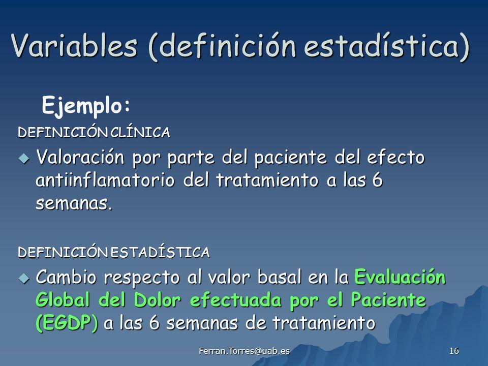 Ferran.Torres@uab.es 16 Variables (definición estadística) DEFINICIÓN CLÍNICA Valoración por parte del paciente del efecto antiinflamatorio del tratamiento a las 6 semanas.
