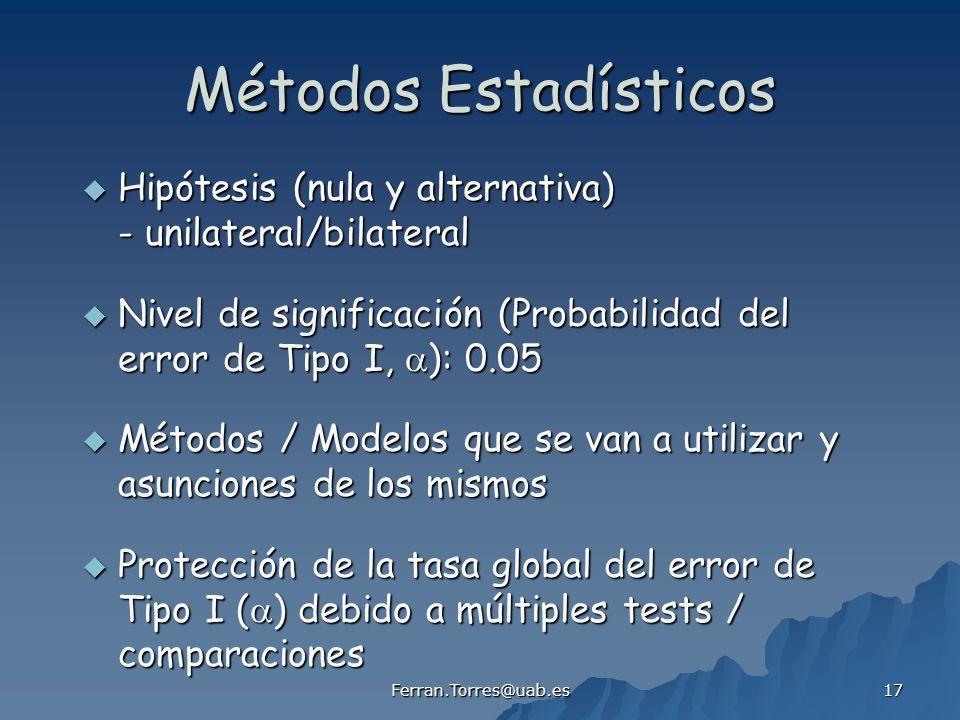 Ferran.Torres@uab.es 17 Métodos Estadísticos Hipótesis (nula y alternativa) - unilateral/bilateral Hipótesis (nula y alternativa) - unilateral/bilateral Nivel de significación (Probabilidad del error de Tipo I, ): 0.05 Nivel de significación (Probabilidad del error de Tipo I, ): 0.05 Métodos / Modelos que se van a utilizar y asunciones de los mismos Métodos / Modelos que se van a utilizar y asunciones de los mismos Protección de la tasa global del error de Tipo I ( ) debido a múltiples tests / comparaciones Protección de la tasa global del error de Tipo I ( ) debido a múltiples tests / comparaciones