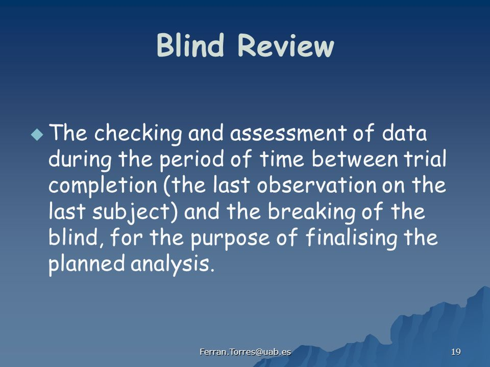 Ferran.Torres@uab.es 19 Blind Review The checking and assessment of data during the period of time between trial completion (the last observation on the last subject) and the breaking of the blind, for the purpose of finalising the planned analysis.