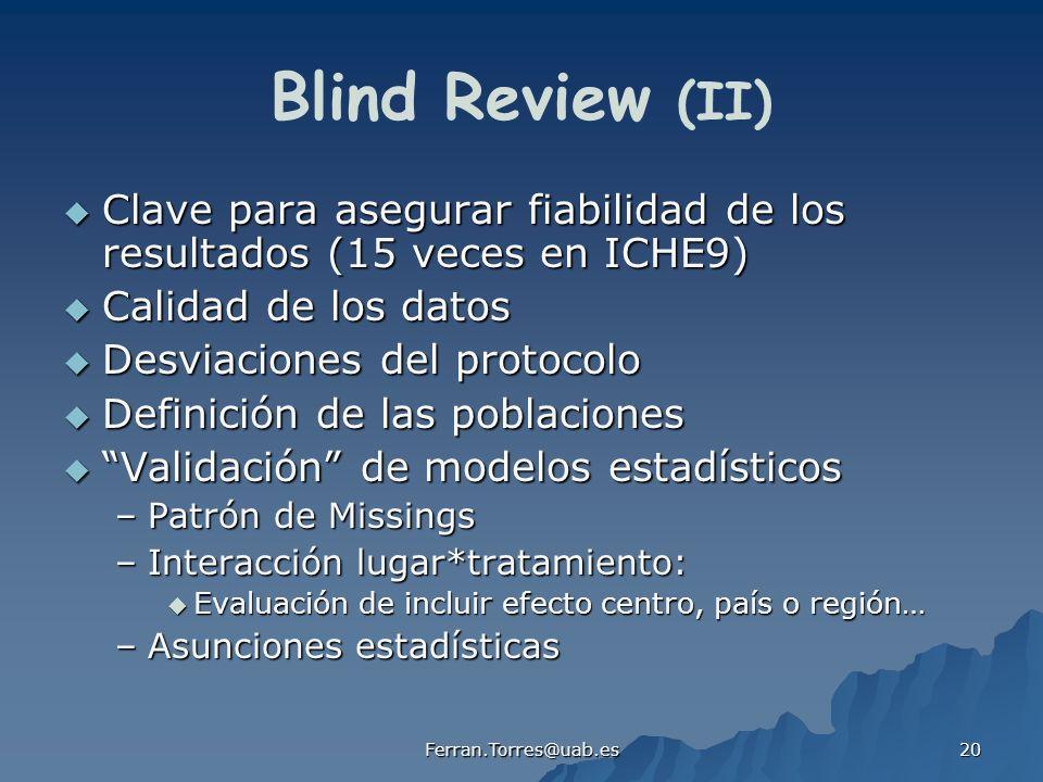 Ferran.Torres@uab.es 20 Blind Review (II) Clave para asegurar fiabilidad de los resultados (15 veces en ICHE9) Clave para asegurar fiabilidad de los resultados (15 veces en ICHE9) Calidad de los datos Calidad de los datos Desviaciones del protocolo Desviaciones del protocolo Definición de las poblaciones Definición de las poblaciones Validación de modelos estadísticosValidación de modelos estadísticos –Patrón de Missings –Interacción lugar*tratamiento: Evaluación de incluir efecto centro, país o región… Evaluación de incluir efecto centro, país o región… –Asunciones estadísticas