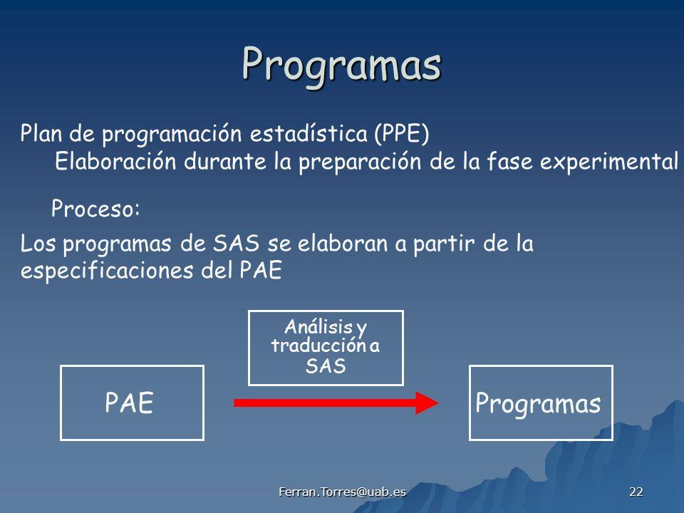 Ferran.Torres@uab.es 22 Programas Plan de programación estadística (PPE) Elaboración durante la preparación de la fase experimental Los programas de SAS se elaboran a partir de la especificaciones del PAE Proceso: PAEProgramas Análisis y traducción a SAS