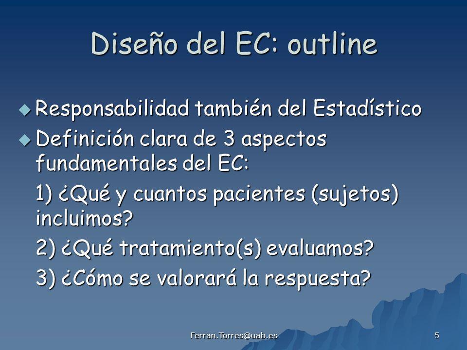 Ferran.Torres@uab.es 5 Diseño del EC: outline Responsabilidad también del Estadístico Responsabilidad también del Estadístico Definición clara de 3 aspectos fundamentales del EC: Definición clara de 3 aspectos fundamentales del EC: 1) ¿Qué y cuantos pacientes (sujetos) incluimos.
