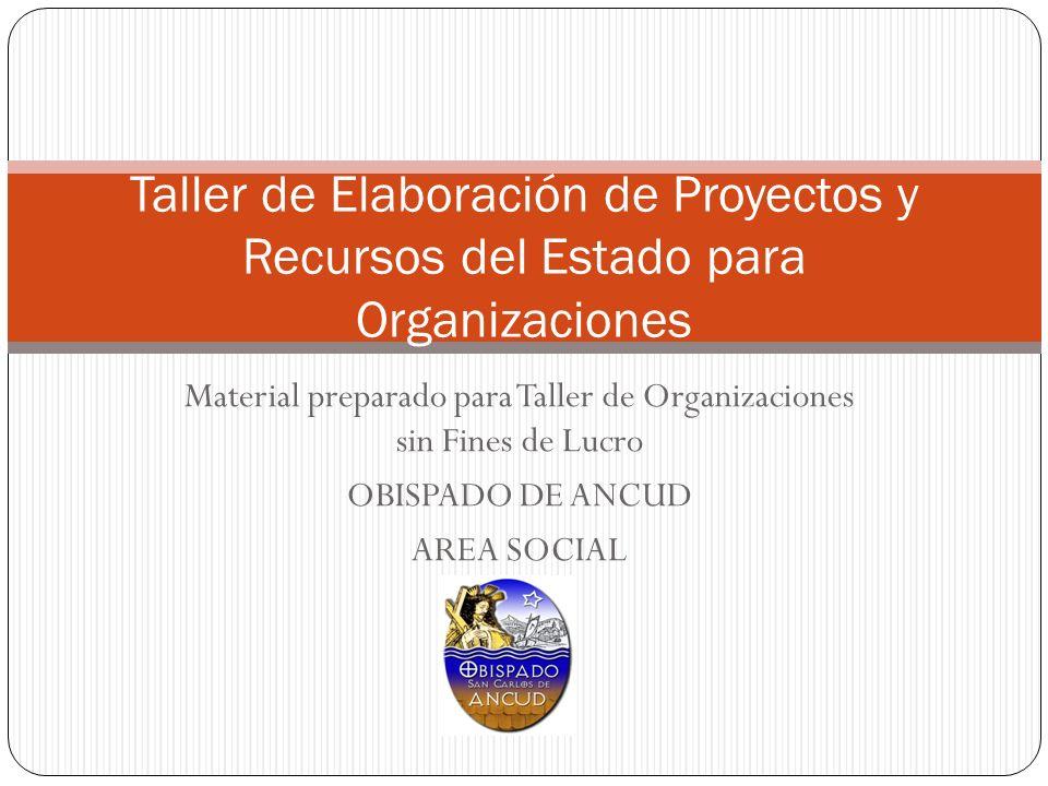 Material preparado para Taller de Organizaciones sin Fines de Lucro OBISPADO DE ANCUD AREA SOCIAL Taller de Elaboración de Proyectos y Recursos del Es