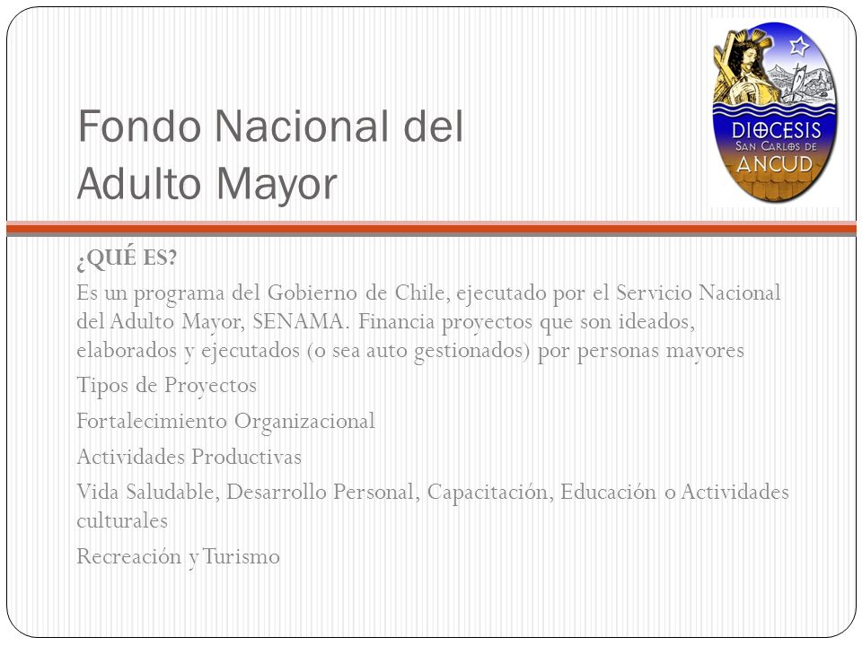 Fondo Nacional del Adulto Mayor ¿QUÉ ES? Es un programa del Gobierno de Chile, ejecutado por el Servicio Nacional del Adulto Mayor, SENAMA. Financia p