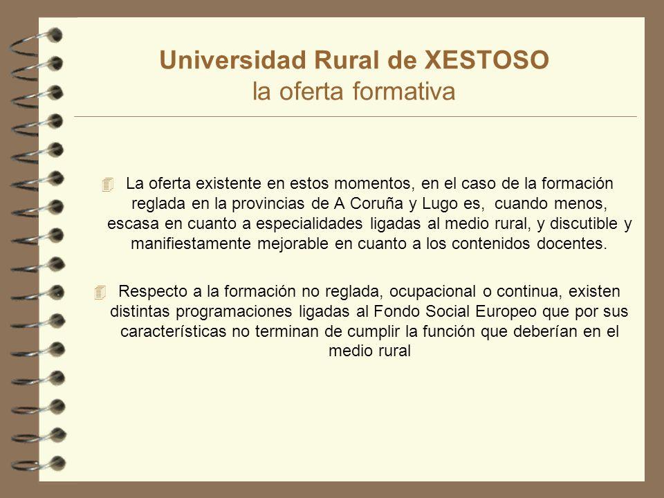 Universidad Rural de XESTOSO la oferta formativa 4 La oferta existente en estos momentos, en el caso de la formación reglada en la provincias de A Coruña y Lugo es, cuando menos, escasa en cuanto a especialidades ligadas al medio rural, y discutible y manifiestamente mejorable en cuanto a los contenidos docentes.