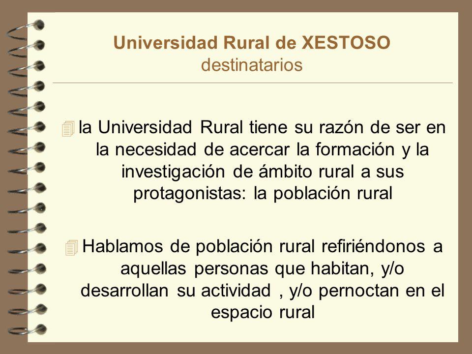 Universidad Rural de XESTOSO destinatarios 4 la Universidad Rural tiene su razón de ser en la necesidad de acercar la formación y la investigación de ámbito rural a sus protagonistas: la población rural 4 Hablamos de población rural refiriéndonos a aquellas personas que habitan, y/o desarrollan su actividad, y/o pernoctan en el espacio rural