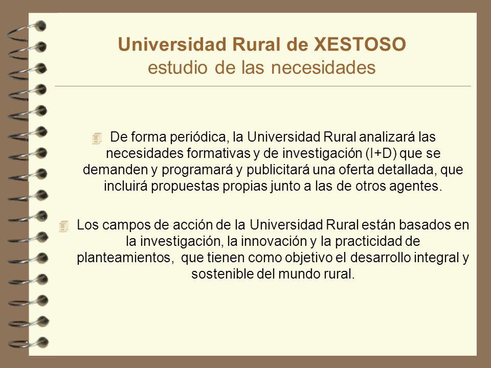 Universidad Rural de XESTOSO estudio de las necesidades 4 De forma periódica, la Universidad Rural analizará las necesidades formativas y de investigación (I+D) que se demanden y programará y publicitará una oferta detallada, que incluirá propuestas propias junto a las de otros agentes.