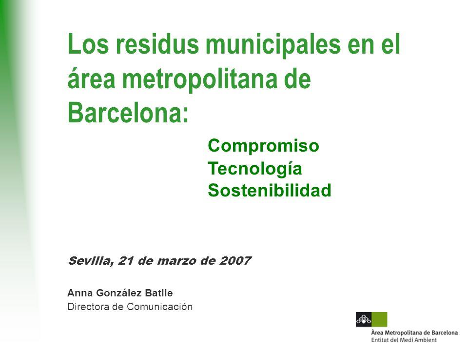 Los residus municipales en el área metropolitana de Barcelona: Compromiso Tecnología Sostenibilidad Sevilla, 21 de marzo de 2007 Anna González Batlle Directora de Comunicación