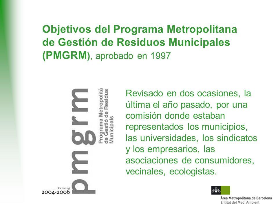 Objetivos del Programa Metropolitana de Gestión de Residuos Municipales (PMGRM ), aprobado en 1997 Revisado en dos ocasiones, la última el año pasado, por una comisión donde estaban representados los municipios, las universidades, los sindicatos y los empresarios, las asociaciones de consumidores, vecinales, ecologistas.