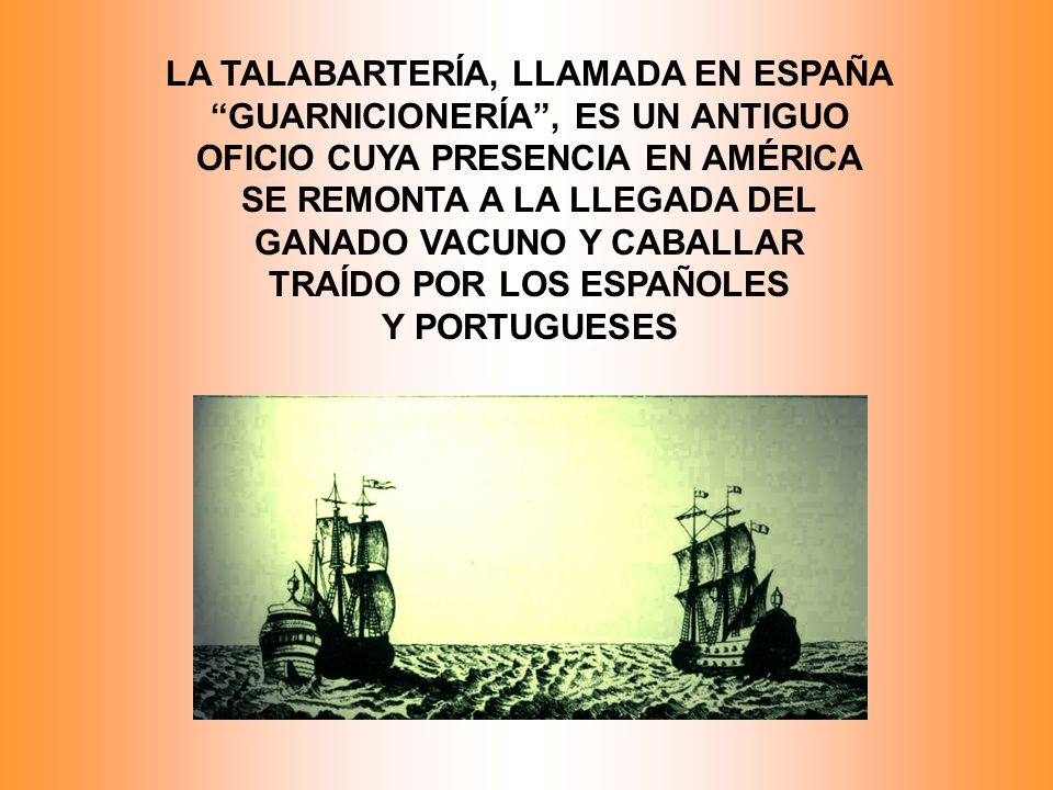 LA TALABARTERÍA, LLAMADA EN ESPAÑA GUARNICIONERÍA, ES UN ANTIGUO OFICIO CUYA PRESENCIA EN AMÉRICA SE REMONTA A LA LLEGADA DEL GANADO VACUNO Y CABALLAR