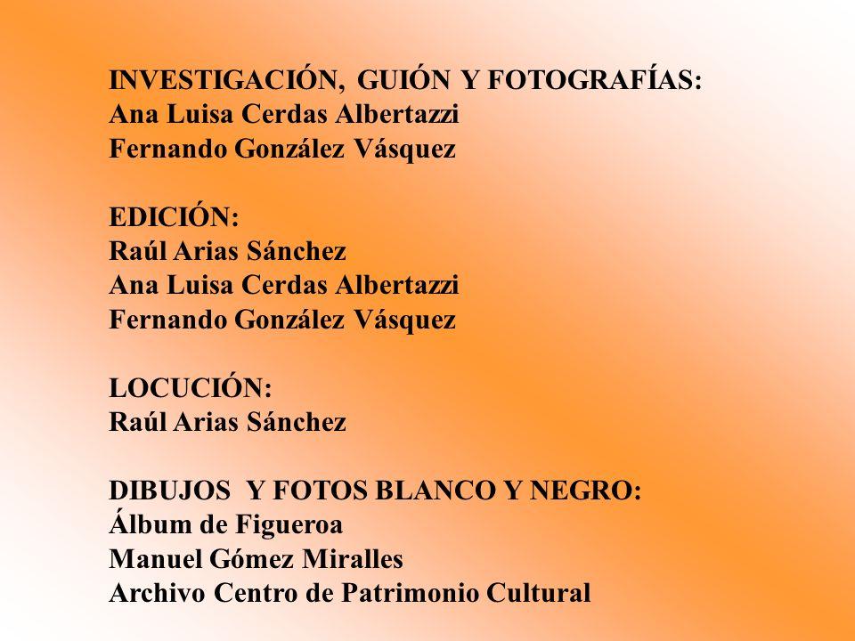 INVESTIGACIÓN, GUIÓN Y FOTOGRAFÍAS: Ana Luisa Cerdas Albertazzi Fernando González Vásquez EDICIÓN: Raúl Arias Sánchez Ana Luisa Cerdas Albertazzi Fern