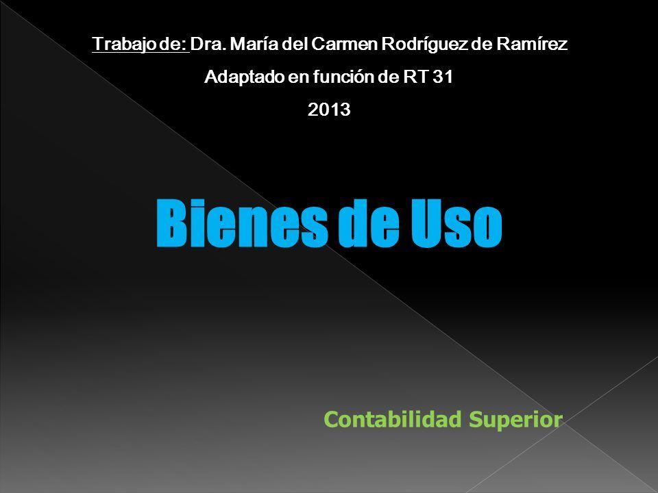 Bienes de Uso Contabilidad Superior Trabajo de: Dra. María del Carmen Rodríguez de Ramírez Adaptado en función de RT 31 2013