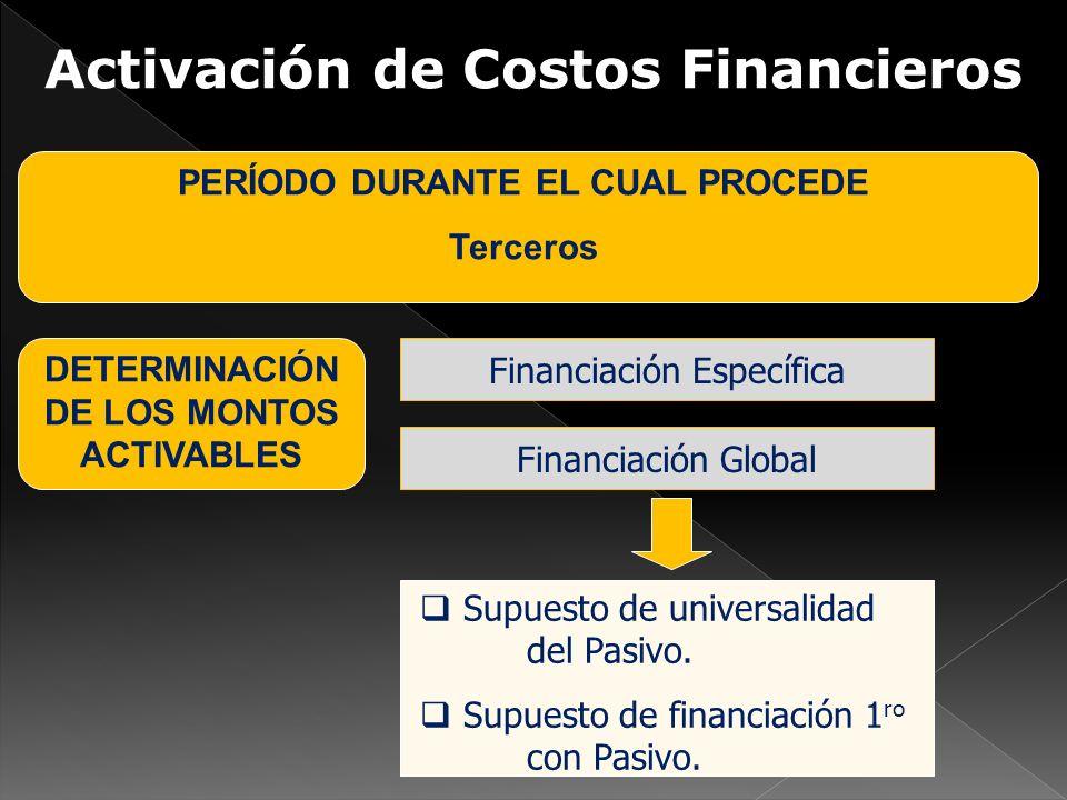 Activación de Costos Financieros PERÍODO DURANTE EL CUAL PROCEDE Terceros DETERMINACIÓN DE LOS MONTOS ACTIVABLES Financiación Específica Financiación Global Supuesto de universalidad del Pasivo.