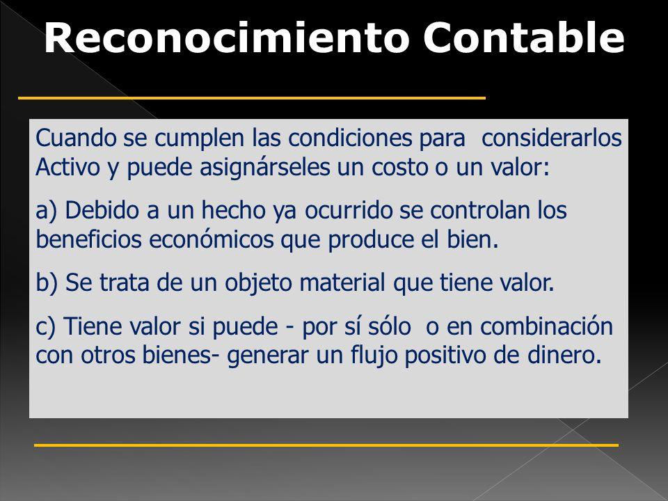 Cuando se cumplen las condiciones para considerarlos Activo y puede asignárseles un costo o un valor: a) Debido a un hecho ya ocurrido se controlan los beneficios económicos que produce el bien.