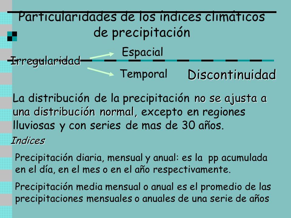 Particularidades de los índices climáticos de precipitación Discontinuidad Irregularidad Espacial Temporal no se ajusta a una distribución normal, La
