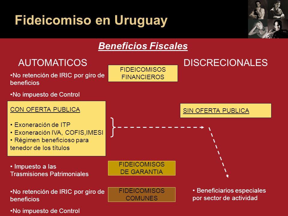 Fideicomiso en Uruguay Beneficios Fiscales AUTOMATICOSDISCRECIONALES FIDEICOMISOS FINANCIEROS FIDEICOMISOS DE GARANTIA FIDEICOMISOS COMUNES CON OFERTA PUBLICA Exoneración de ITP Exoneración IVA, COFIS,IMESI Régimen beneficioso para tenedor de los títulos SIN OFERTA PUBLICA No retención de IRIC por giro de beneficios No impuesto de Control Impuesto a las Trasmisiones Patrimoniales No retención de IRIC por giro de beneficios No impuesto de Control Beneficiarios especiales por sector de actividad