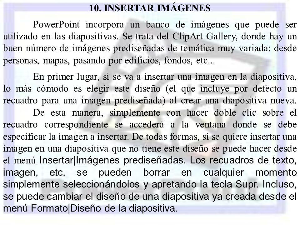 10. INSERTAR IMÁGENES PowerPoint incorpora un banco de imágenes que puede ser utilizado en las diapositivas. Se trata del ClipArt Gallery, donde hay u