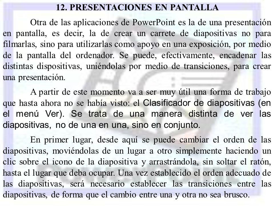 12. PRESENTACIONES EN PANTALLA Otra de las aplicaciones de PowerPoint es la de una presentación en pantalla, es decir, la de crear un carrete de diapo